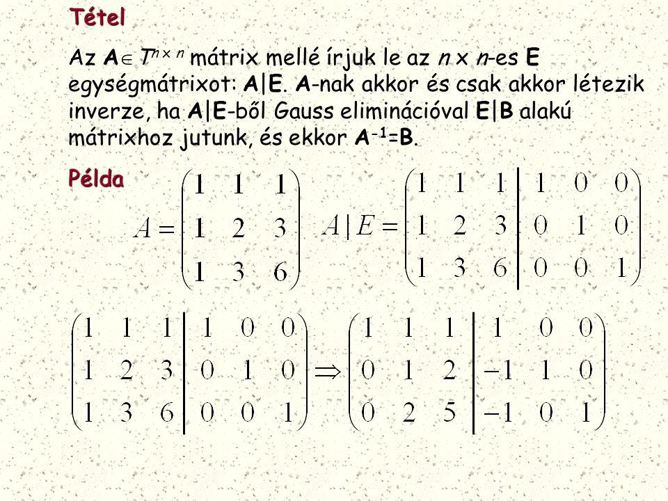 Tétel Az A  T n x n mátrix mellé írjuk le az n x n-es E egységmátrixot: A|E. A-nak akkor és csak akkor létezik inverze, ha A|E-ből Gauss eliminációva