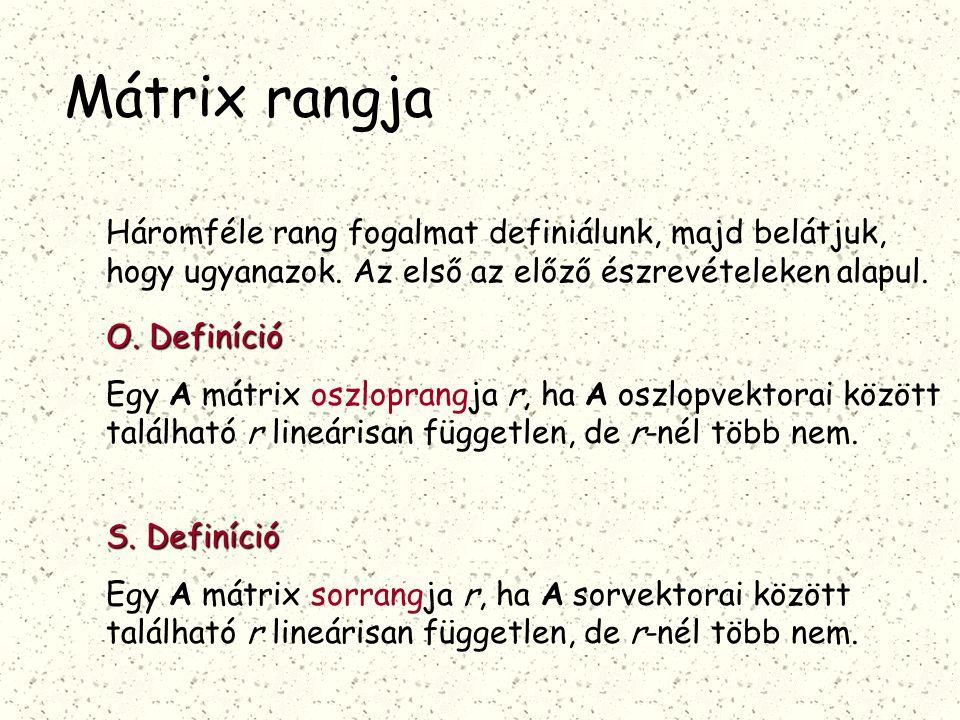 Mátrix rangja Háromféle rang fogalmat definiálunk, majd belátjuk, hogy ugyanazok. Az első az előző észrevételeken alapul. O. Definíció Egy A mátrix os