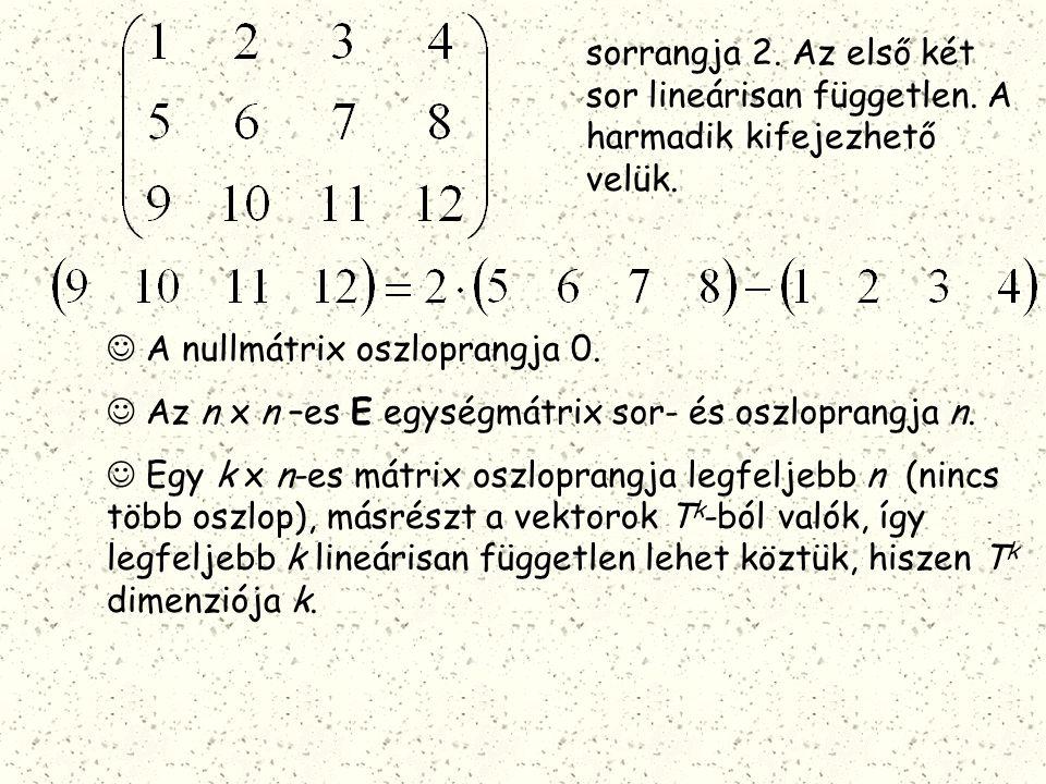 sorrangja 2. Az első két sor lineárisan független. A harmadik kifejezhető velük. A nullmátrix oszloprangja 0. Az n x n –es E egységmátrix sor- és oszl