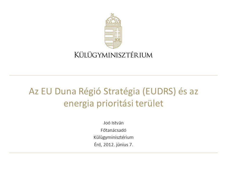 Az EU Duna Régió Stratégia (EUDRS) és az energia prioritási terület Joó István Főtanácsadó Külügyminisztérium Érd, 2012. június 7.