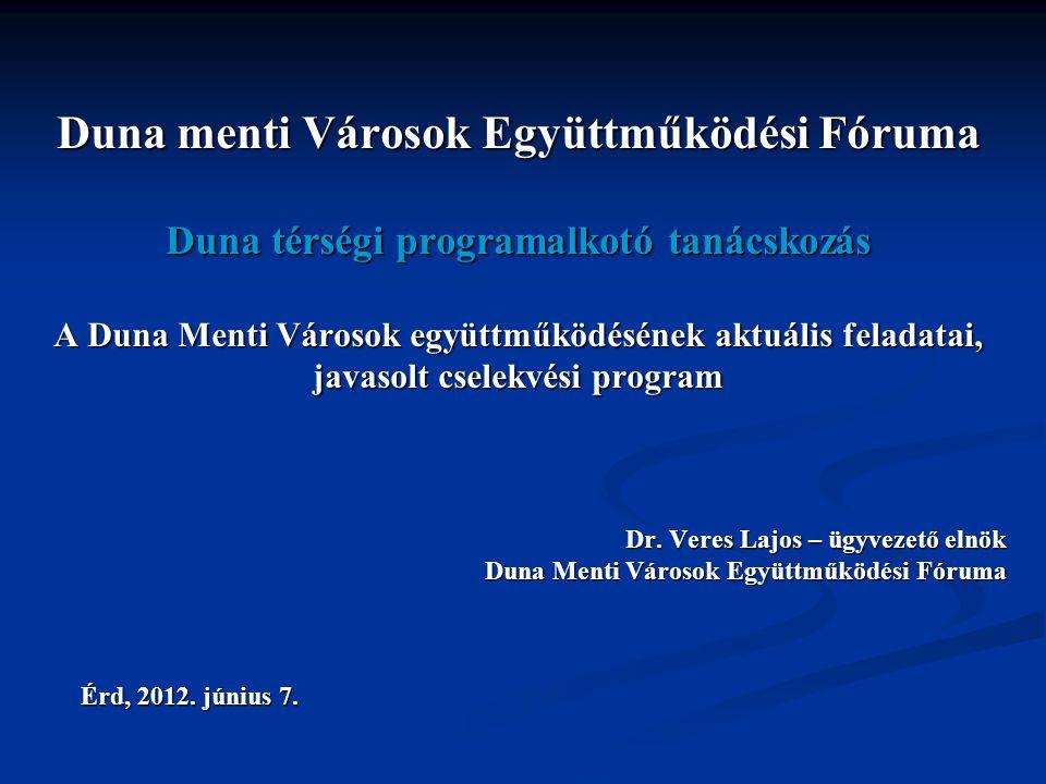 Duna menti Városok Együttműködési Fóruma Duna térségi programalkotó tanácskozás A Duna Menti Városok együttműködésének aktuális feladatai, javasolt cselekvési program Dr.