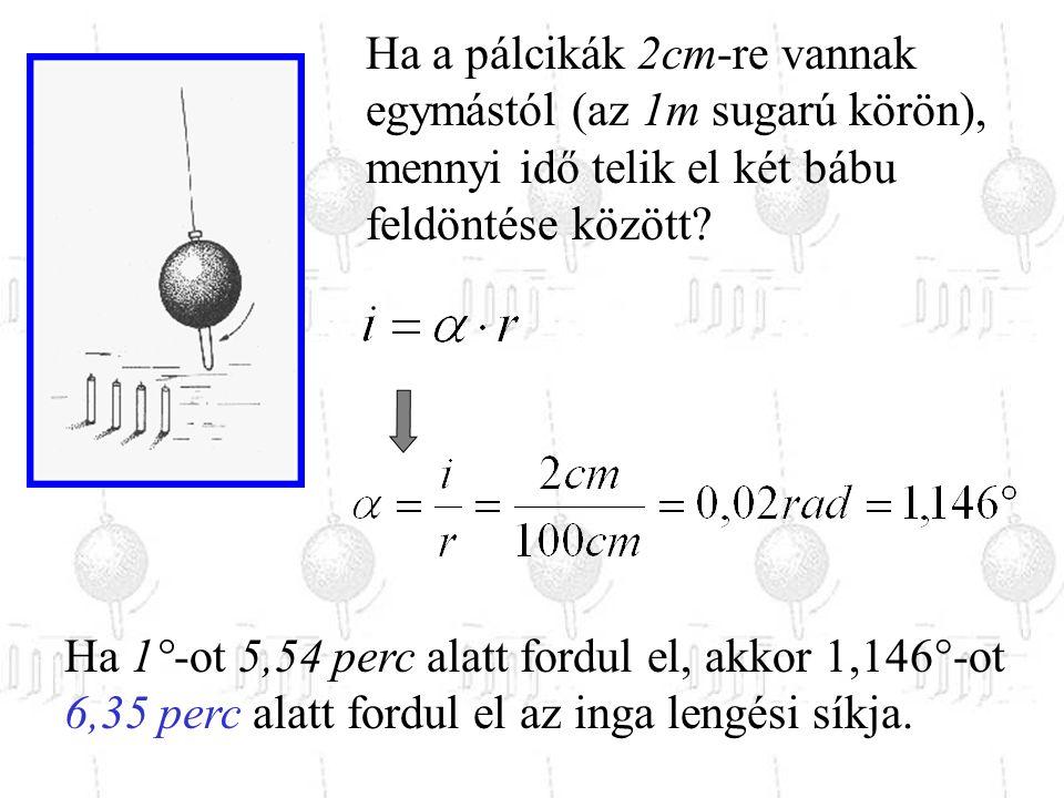Ha a pálcikák 2cm-re vannak egymástól (az 1m sugarú körön), mennyi idő telik el két bábu feldöntése között? Ha 1°-ot 5,54 perc alatt fordul el, akkor