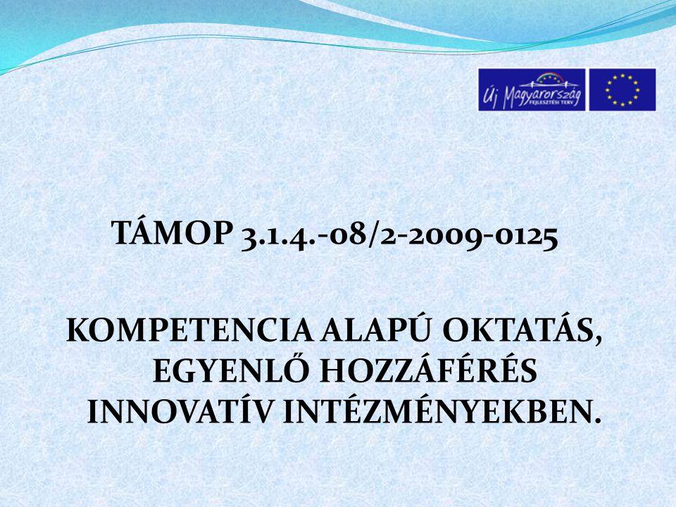 TÁMOP 3.1.4.-08/2-2009-0125 KOMPETENCIA ALAPÚ OKTATÁS, EGYENLŐ HOZZÁFÉRÉS INNOVATÍV INTÉZMÉNYEKBEN.