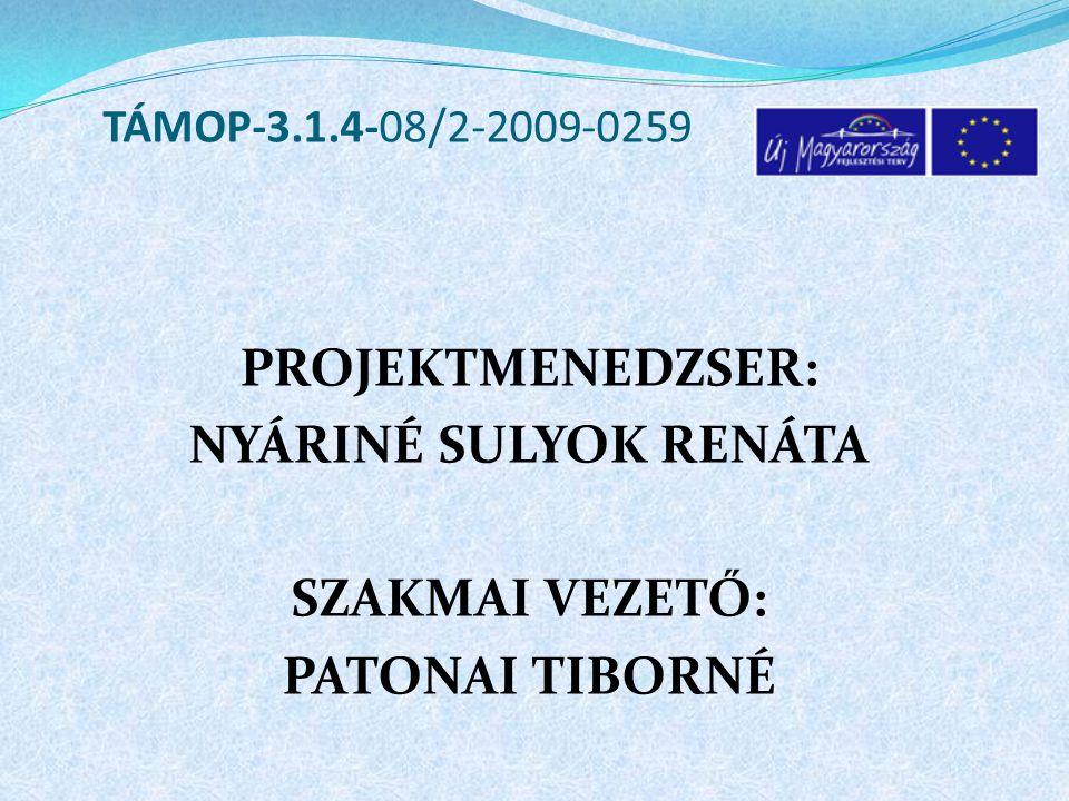 PROJEKTMENEDZSER: NYÁRINÉ SULYOK RENÁTA SZAKMAI VEZETŐ: PATONAI TIBORNÉ TÁMOP-3.1.4-08/2-2009-0259