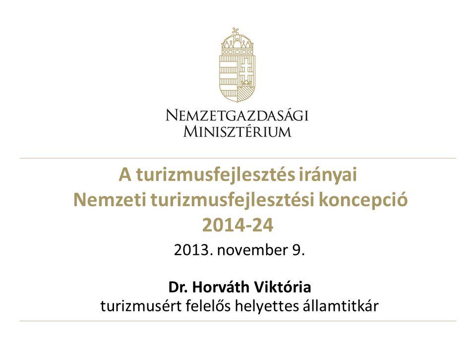 A turizmusfejlesztés irányai Nemzeti turizmusfejlesztési koncepció 2014-24 2013. november 9. Dr. Horváth Viktória turizmusért felelős helyettes államt