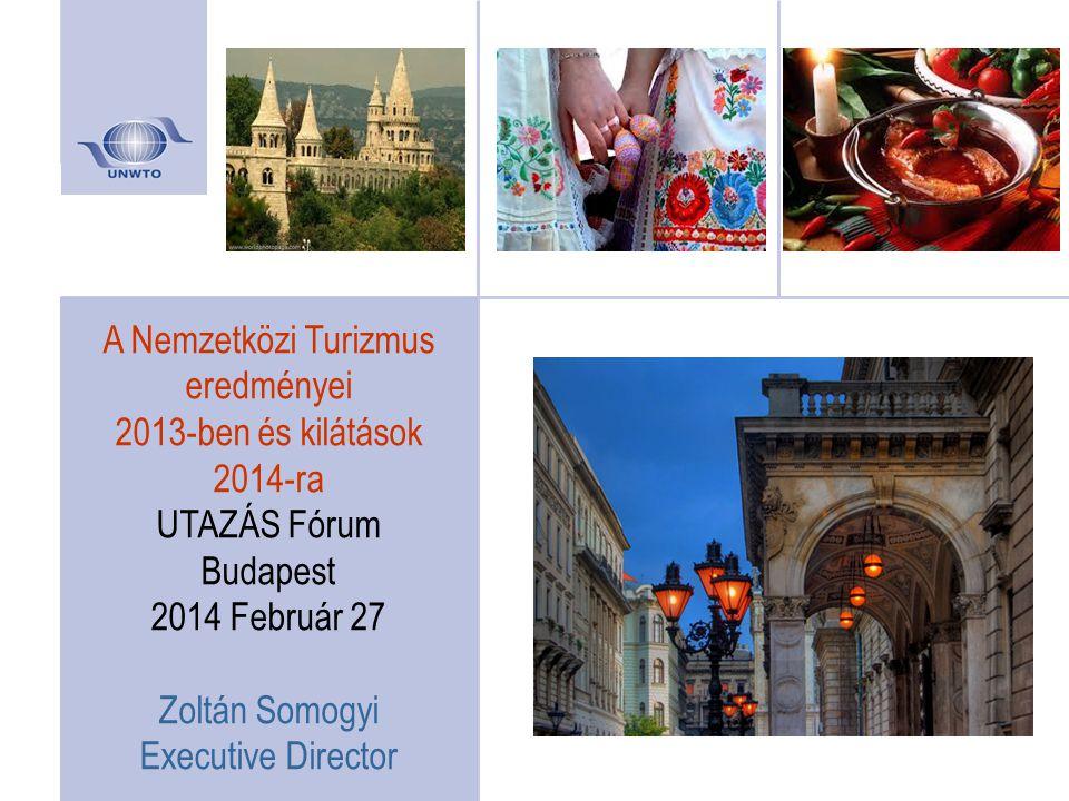 A Nemzetközi Turizmus eredményei 2013-ben és kilátások 2014-ra UTAZÁS Fórum Budapest 2014 Február 27 Zoltán Somogyi Executive Director