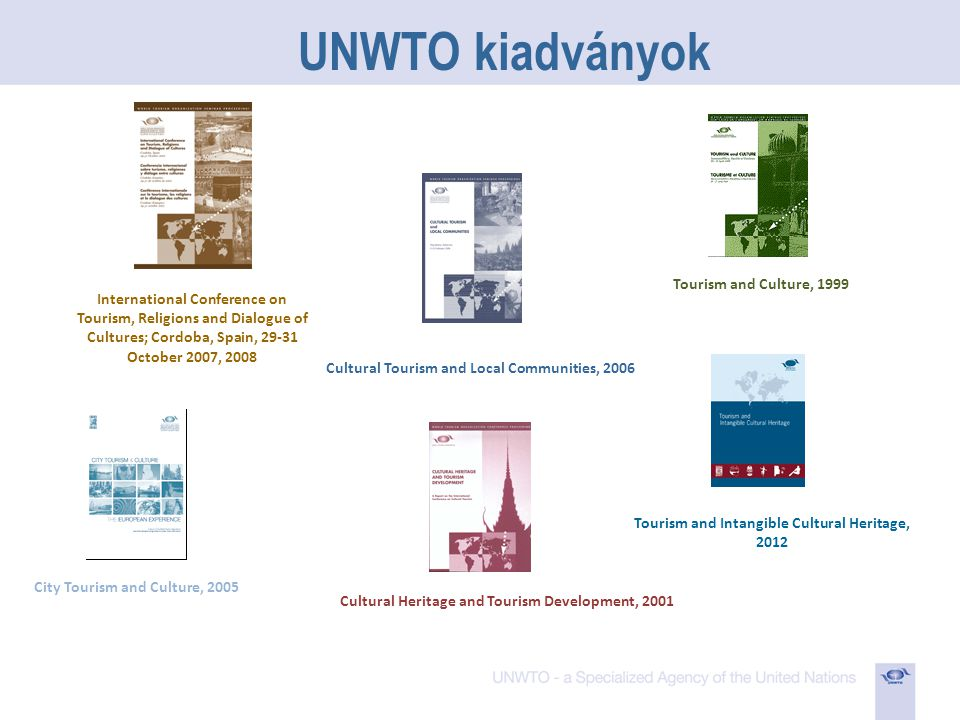 UNWTO kiadványok City Tourism and Culture, 2005 International Conference on Tourism, Religions and Dialogue of Cultures; Cordoba, Spain, 29-31 October 2007, 2008 Tourism and Culture, 1999 Cultural Heritage and Tourism Development, 2001 Tourism and Intangible Cultural Heritage, 2012 Cultural Tourism and Local Communities, 2006