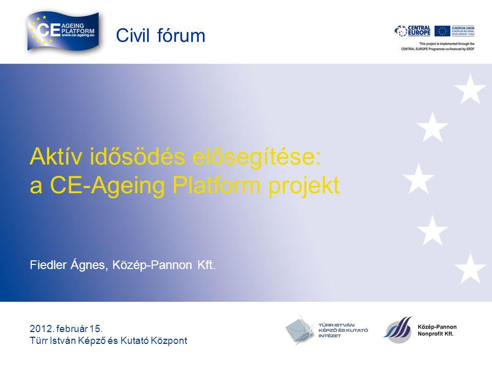 Civil fórum Aktív idősödés elősegítése: a CE-Ageing Platform projekt Fiedler Ágnes, Közép-Pannon Kft. 2012. február 15. Türr István Képző és Kutató Kö