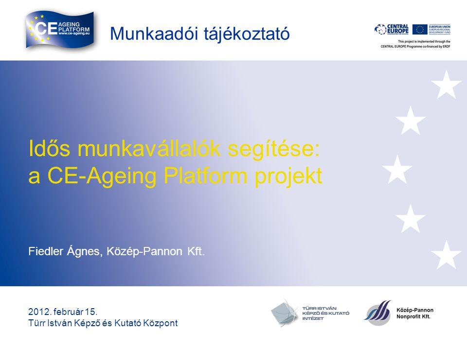 Munkaadói tájékoztató Idős munkavállalók segítése: a CE-Ageing Platform projekt Fiedler Ágnes, Közép-Pannon Kft. 2012. február 15. Türr István Képző é