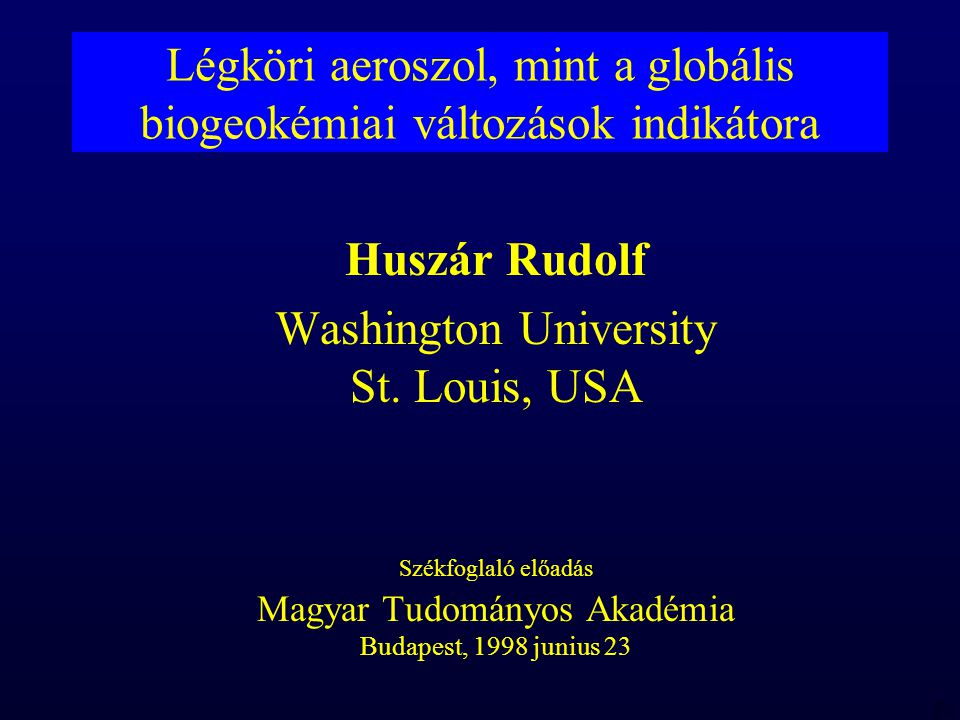 MTA 98 06 23 RBH Légköri aeroszol, mint a globális biogeokémiai változások indikátora Huszár Rudolf Washington University St.
