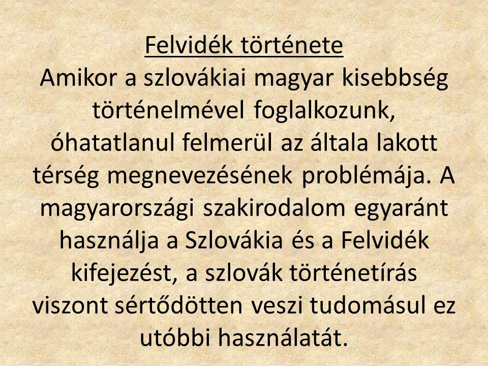 Felvidék története Amikor a szlovákiai magyar kisebbség történelmével foglalkozunk, óhatatlanul felmerül az általa lakott térség megnevezésének problémája.