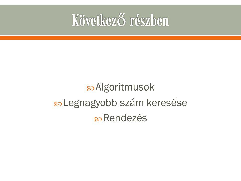  Algoritmusok  Legnagyobb szám keresése  Rendezés