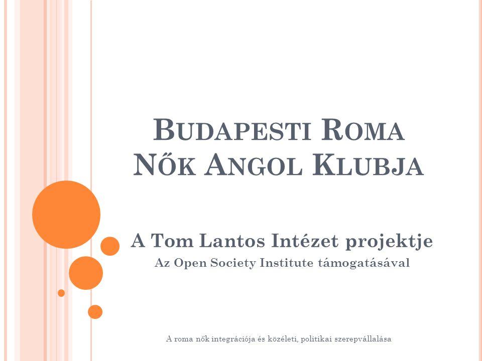 B UDAPESTI R OMA N ŐK A NGOL K LUBJA A Tom Lantos Intézet projektje Az Open Society Institute támogatásával A roma nők integrációja és közéleti, politikai szerepvállalása