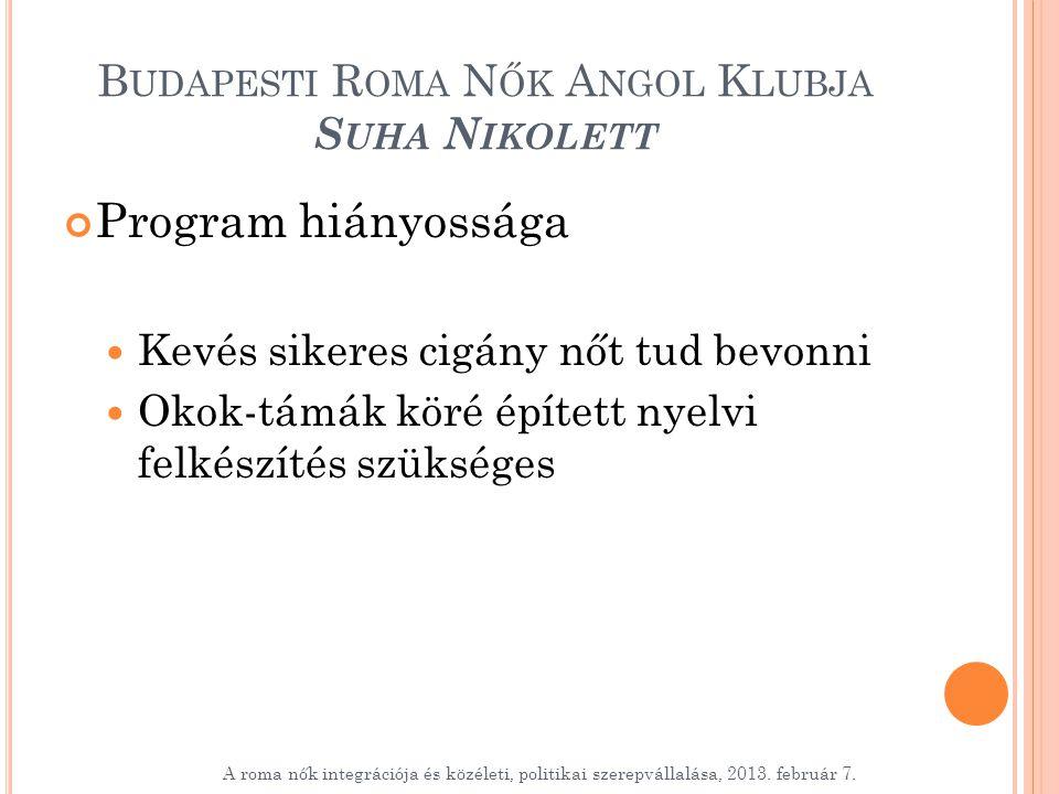 B UDAPESTI R OMA N ŐK A NGOL K LUBJA S UHA N IKOLETT Program hiányossága Kevés sikeres cigány nőt tud bevonni Okok-támák köré épített nyelvi felkészítés szükséges A roma nők integrációja és közéleti, politikai szerepvállalása, 2013.