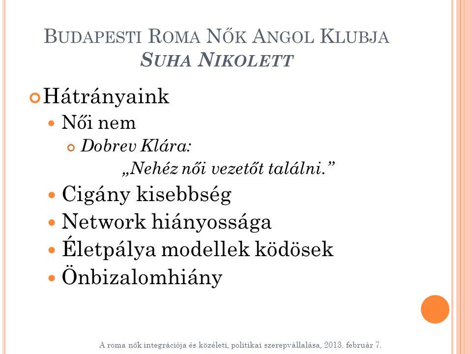 """B UDAPESTI R OMA N ŐK A NGOL K LUBJA S UHA N IKOLETT Hátrányaink Női nem Dobrev Klára: """"Nehéz női vezetőt találni. Cigány kisebbség Network hiányossága Életpálya modellek ködösek Önbizalomhiány A roma nők integrációja és közéleti, politikai szerepvállalása, 2013."""