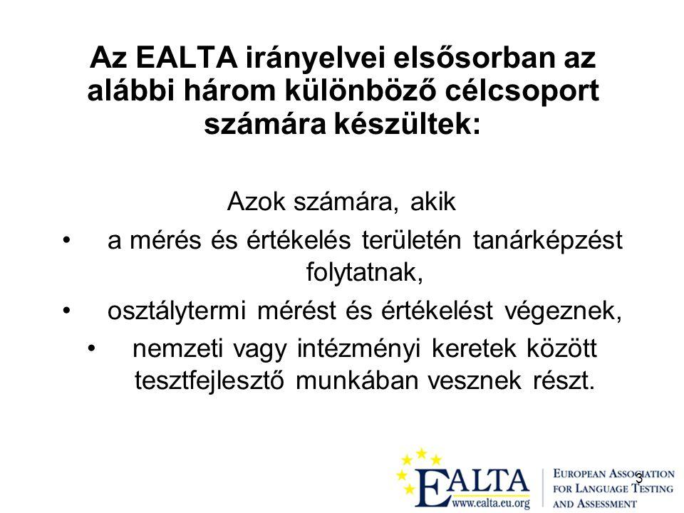 3 Az EALTA irányelvei elsősorban az alábbi három különböző célcsoport számára készültek: Azok számára, akik a mérés és értékelés területén tanárképzést folytatnak, osztálytermi mérést és értékelést végeznek, nemzeti vagy intézményi keretek között tesztfejlesztő munkában vesznek részt.