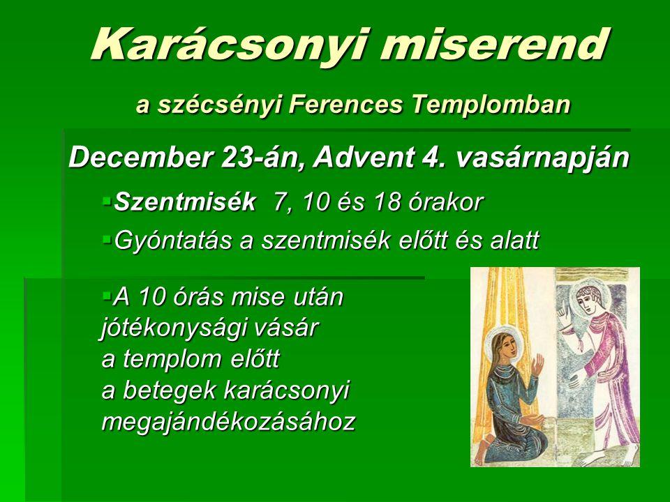 Karácsonyi miserend a szécsényi Ferences Templomban December 23-án, Advent 4. vasárnapján  Szentmisék 7, 10 és 18 órakor  Gyóntatás a szentmisék elő