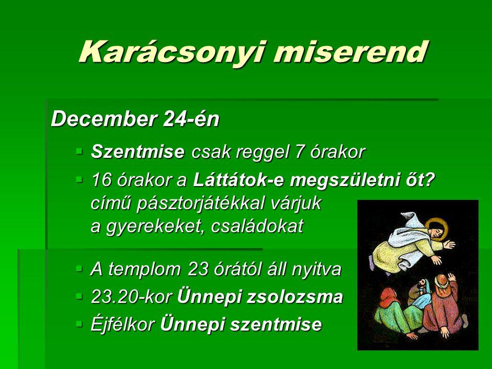 Karácsonyi miserend December 24-én  Szentmise csak reggel 7 órakor  16 órakor a Láttátok-e megszületni őt? című pásztorjátékkal várjuk a gyerekeket,