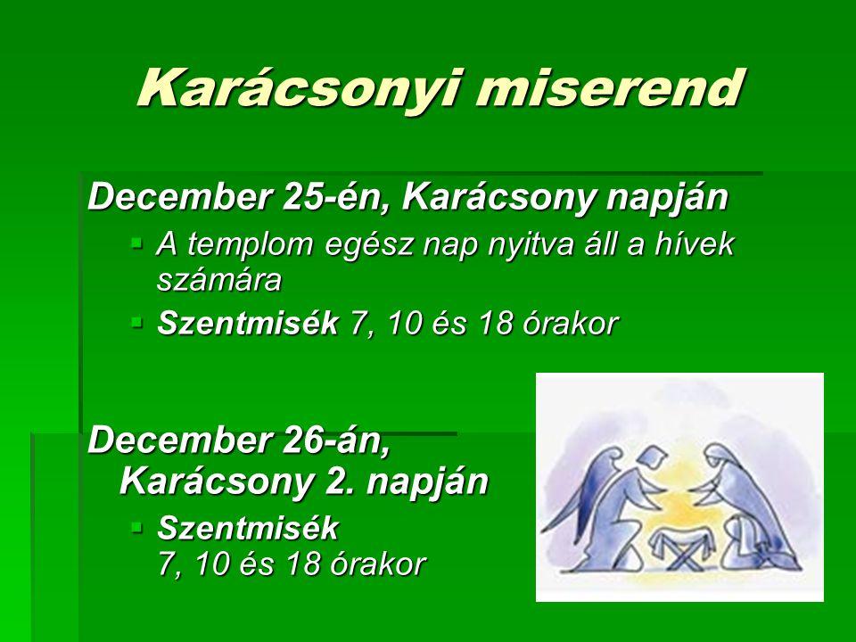 Karácsonyi miserend December 25-én, Karácsony napján  A templom egész nap nyitva áll a hívek számára  Szentmisék 7, 10 és 18 órakor December 26-án,
