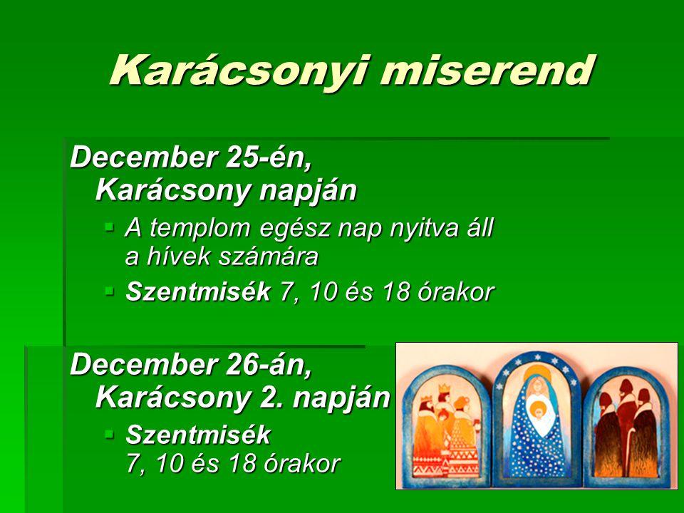 Karácsonyi miserend December 25-én, Karácsony napján  A templom egész nap nyitva áll a hívek számára  Szentmisék 7, 10 és 18 órakor December 26-án, Karácsony 2.