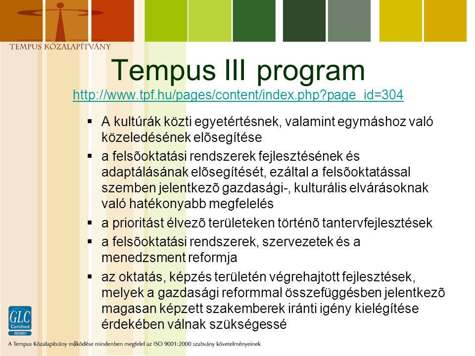Tempus III program http://www.tpf.hu/pages/content/index.php page_id=304 http://www.tpf.hu/pages/content/index.php page_id=304  A kultúrák közti egyetértésnek, valamint egymáshoz való közeledésének elõsegítése  a felsõoktatási rendszerek fejlesztésének és adaptálásának elõsegítését, ezáltal a felsõoktatással szemben jelentkezõ gazdasági-, kulturális elvárásoknak való hatékonyabb megfelelés  a prioritást élvezõ területeken történõ tantervfejlesztések  a felsõoktatási rendszerek, szervezetek és a menedzsment reformja  az oktatás, képzés területén végrehajtott fejlesztések, melyek a gazdasági reformmal összefüggésben jelentkezõ magasan képzett szakemberek iránti igény kielégítése érdekében válnak szükségessé