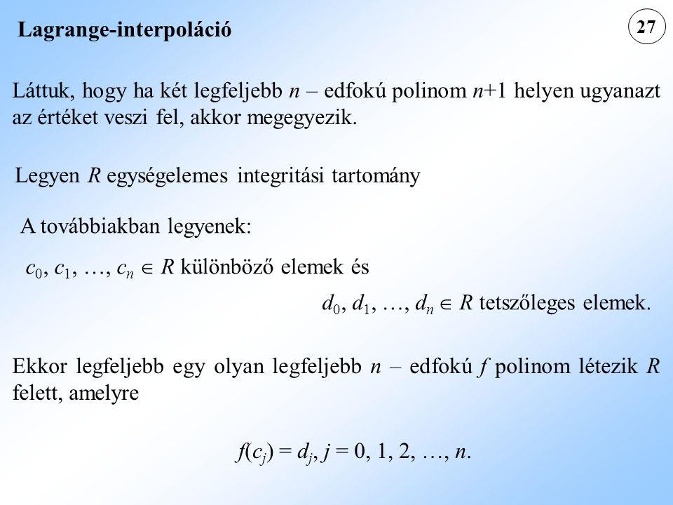 27 Lagrange-interpoláció Láttuk, hogy ha két legfeljebb n – edfokú polinom n+1 helyen ugyanazt az értéket veszi fel, akkor megegyezik.