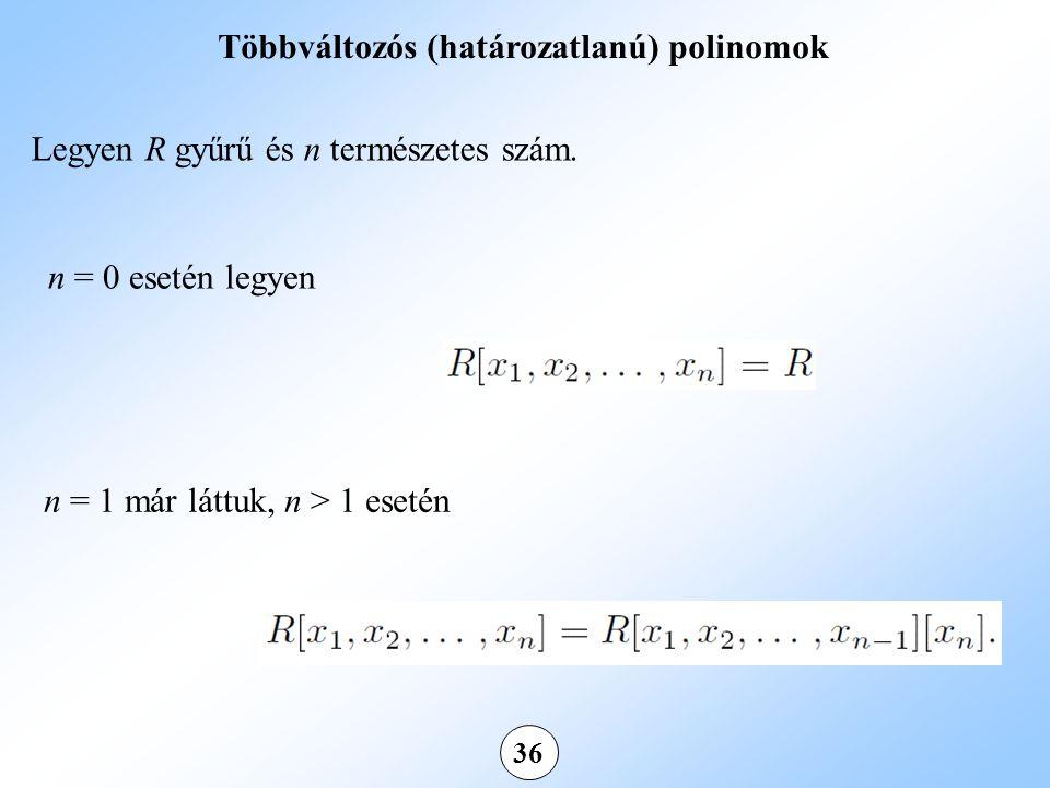 36 Többváltozós (határozatlanú) polinomok Legyen R gyűrű és n természetes szám.