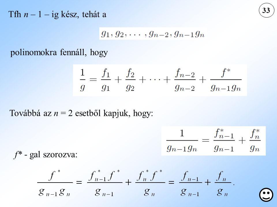 33 Továbbá az n = 2 esetből kapjuk, hogy: Tfh n – 1 – ig kész, tehát a polinomokra fennáll, hogy f* - gal szorozva: