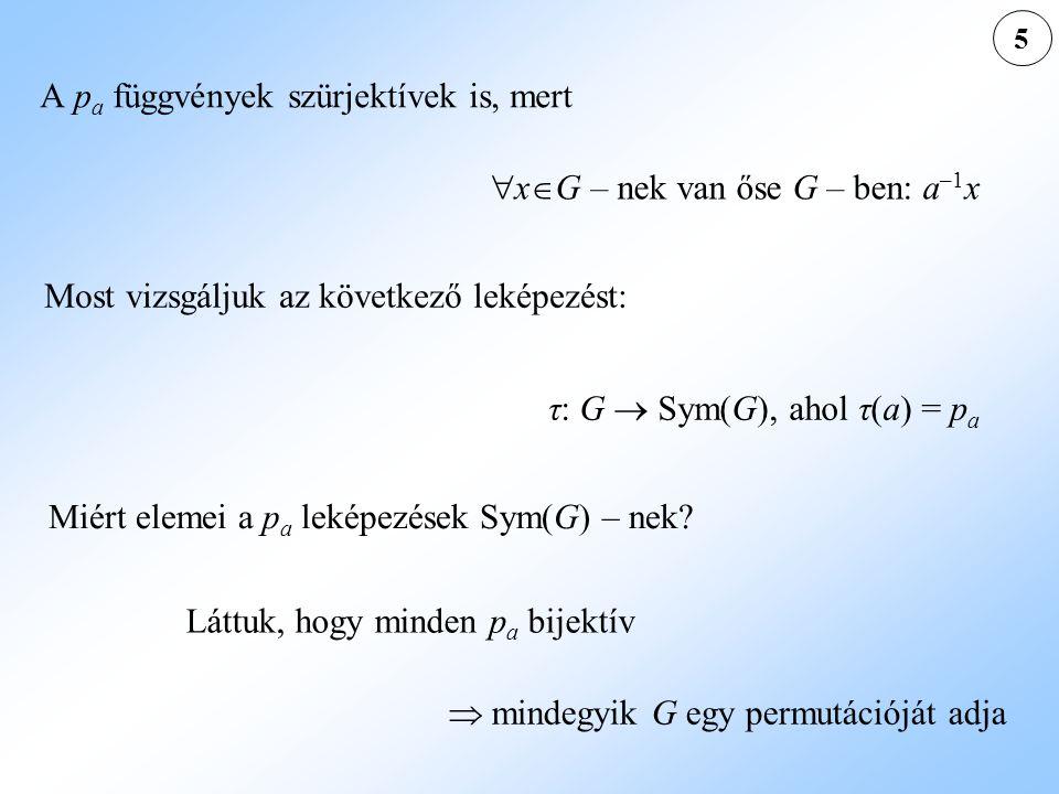 τ: G  Sym(G), ahol τ(a) = p a Most vizsgáljuk az következő leképezést: A p a függvények szürjektívek is, mert  x  G – nek van őse G – ben: a –1 x Miért elemei a p a leképezések Sym(G) – nek.