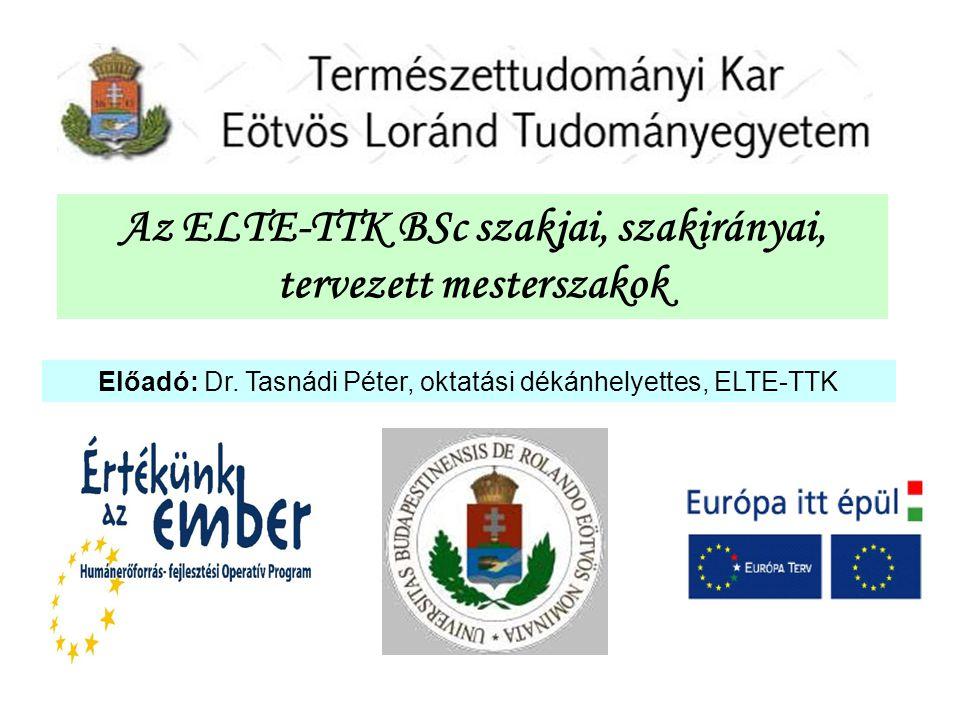 Az ELTE-TTK BSc szakjai, szakirányai, tervezett mesterszakok Előadó: Dr. Tasnádi Péter, oktatási dékánhelyettes, ELTE-TTK