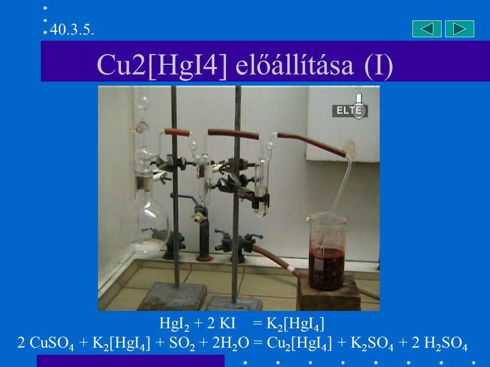 Cu2[HgI4] előállítása (I) HgI 2 + 2 KI = K 2 [HgI 4 ] 2 CuSO 4 + K 2 [HgI 4 ] + SO 2 + 2H 2 O = Cu 2 [HgI 4 ] + K 2 SO 4 + 2 H 2 SO 4 40.3.5.