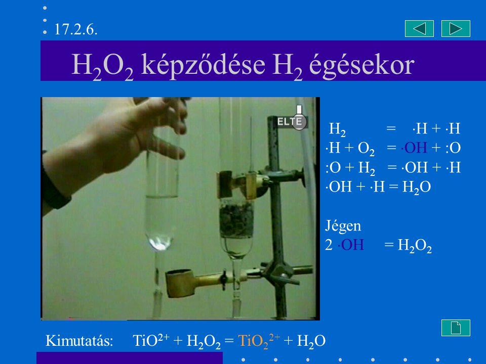 H 2 O 2 képződése H 2 égésekor H 2 =  H +  H  H + O 2 =  OH + :O :O + H 2 =  OH +  H  OH +  H = H 2 O Jégen 2  OH = H 2 O 2 Kimutatás: TiO 2+ + H 2 O 2 = TiO 2 2+ + H 2 O 17.2.6.