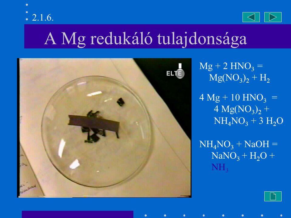 A Mg redukáló tulajdonsága Mg + 2 HNO 3 = Mg(NO 3 ) 2 + H 2 4 Mg + 10 HNO 3 = 4 Mg(NO 3 ) 2 + NH 4 NO 3 + 3 H 2 O NH 4 NO 3 + NaOH = NaNO 3 + H 2 O + NH 3 2.1.6.