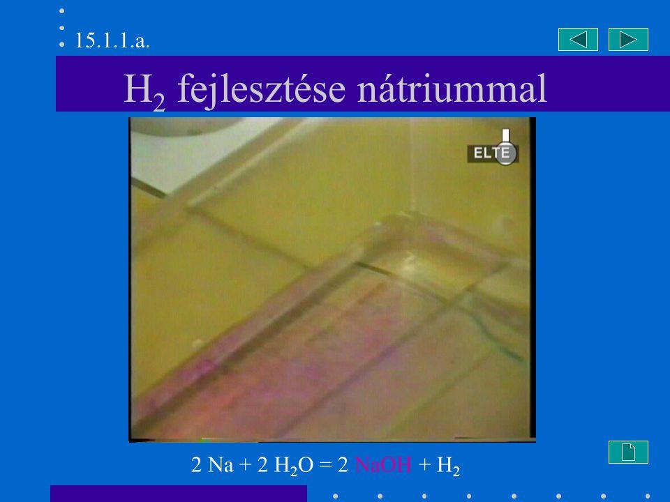H 2 fejlesztése nátriummal 2 Na + 2 H 2 O = 2 NaOH + H 2 15.1.1.a.