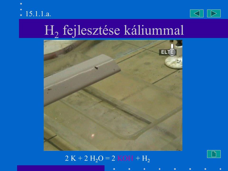 H 2 fejlesztése káliummal 2 K + 2 H 2 O = 2 KOH + H 2 15.1.1.a.