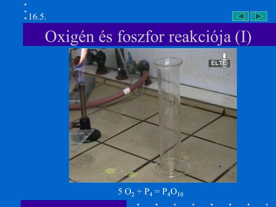 Oxigén és foszfor reakciója (I) 16.5. 5 O 2 + P 4 = P 4 O 10