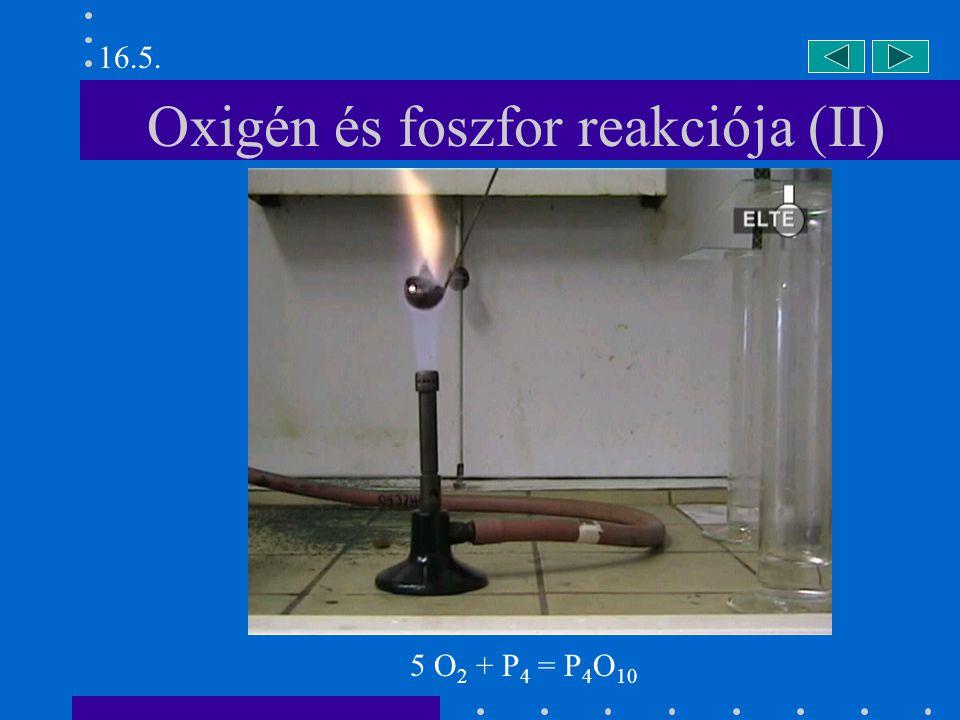 Oxigén és foszfor reakciója (II) 16.5. 5 O 2 + P 4 = P 4 O 10