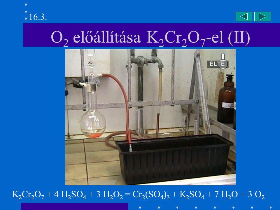 O 2 előállítása hidrogén-peroxidból 2 KMnO 4 + 3 H 2 SO 4 + 5 H 2 O 2 = 2 MnSO 4 + 8 H 2 O + 5 O 2 16.4.