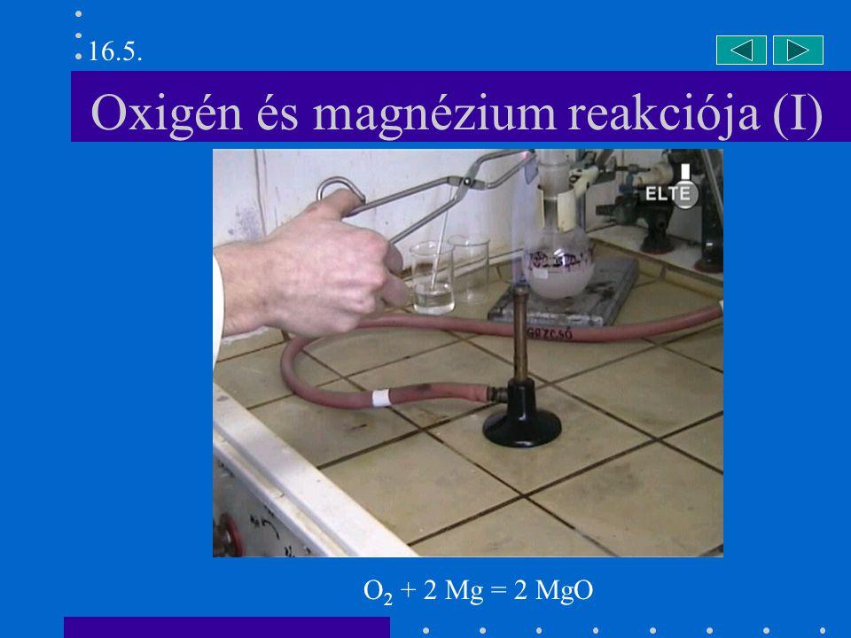 Oxigén és magnézium reakciója (II) 16.5. O 2 + 2 Mg = 2 MgO
