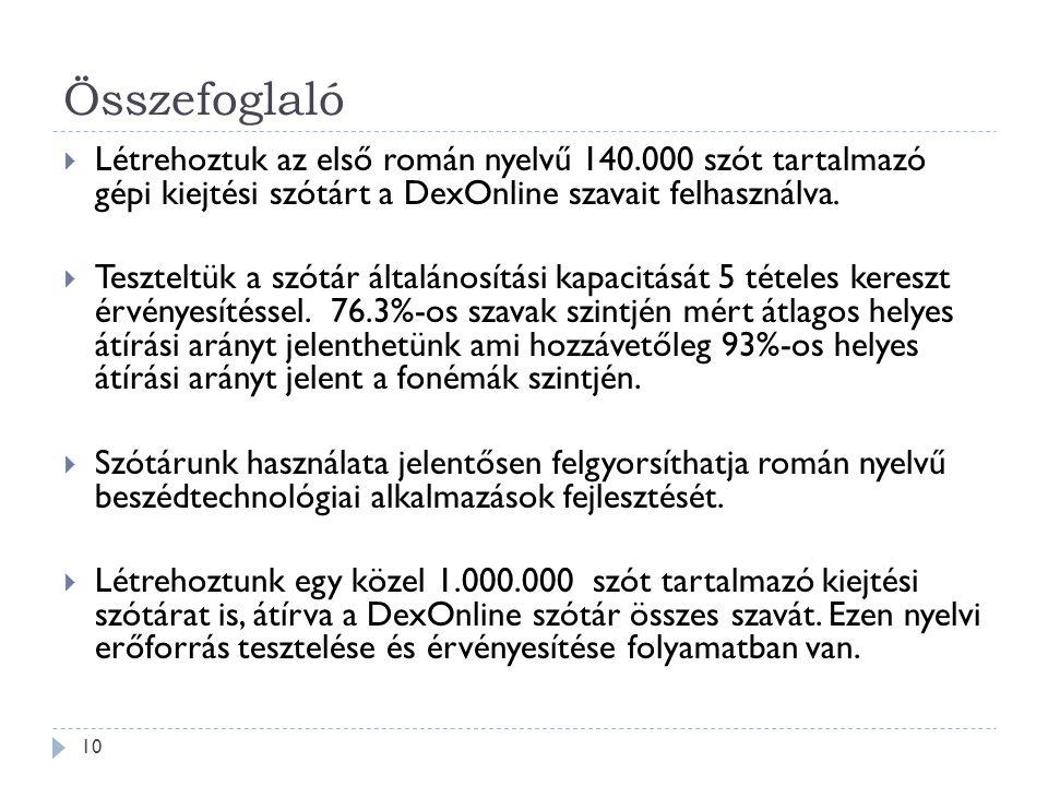 Összefoglaló 10  Létrehoztuk az első román nyelvű 140.000 szót tartalmazó gépi kiejtési szótárt a DexOnline szavait felhasználva.  Teszteltük a szót