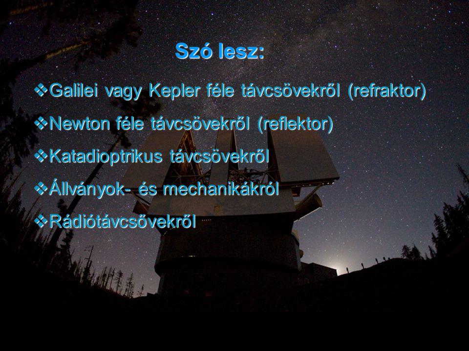 Szó lesz:  Galilei vagy Kepler féle távcsövekről (refraktor)  Newton féle távcsövekről (reflektor)  Katadioptrikus távcsövekről  Állványok- és mec