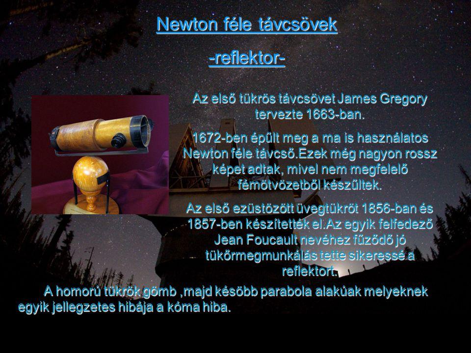Newton féle távcsövek -reflektor- Az első tükrös távcsövet James Gregory tervezte 1663-ban. 1672-ben épűlt meg a ma is használatos Newton féle távcső.