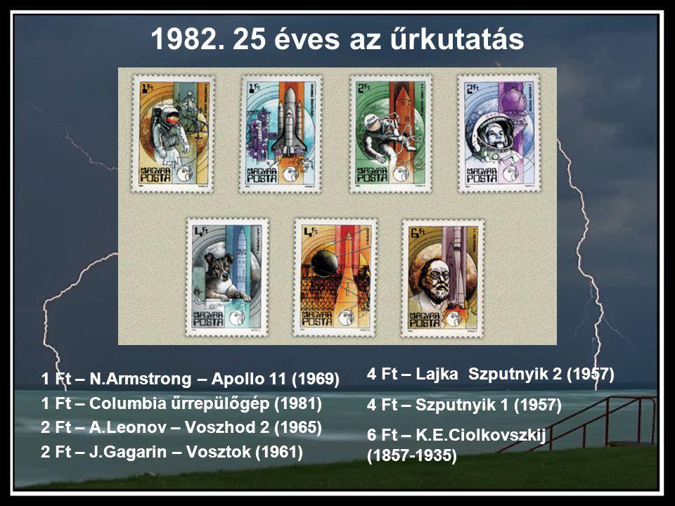 1982. 25 éves az űrkutatás 1 Ft – N.Armstrong – Apollo 11 (1969) 1 Ft – Columbia űrrepülőgép (1981) 2 Ft – A.Leonov – Voszhod 2 (1965) 2 Ft – J.Gagari