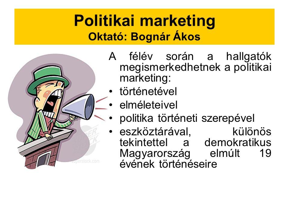 Politikai marketing Oktató: Bognár Ákos A félév során a hallgatók megismerkedhetnek a politikai marketing: történetével elméleteivel politika történeti szerepével eszköztárával, különös tekintettel a demokratikus Magyarország elmúlt 19 évének történéseire