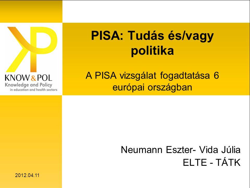 2012.04.11 PISA: Tudás és/vagy politika A PISA vizsgálat fogadtatása 6 európai országban Neumann Eszter- Vida Júlia ELTE - TÁTK