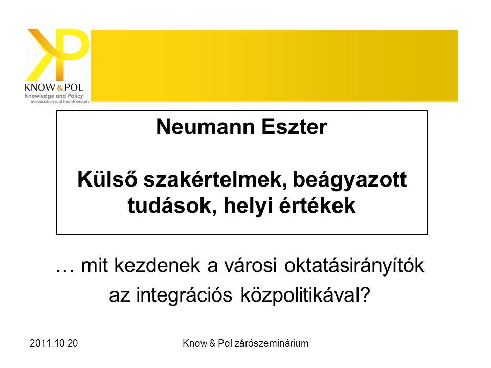 2011.10.20Know & Pol zárószeminárium Neumann Eszter Külső szakértelmek, beágyazott tudások, helyi értékek … mit kezdenek a városi oktatásirányítók az integrációs közpolitikával?