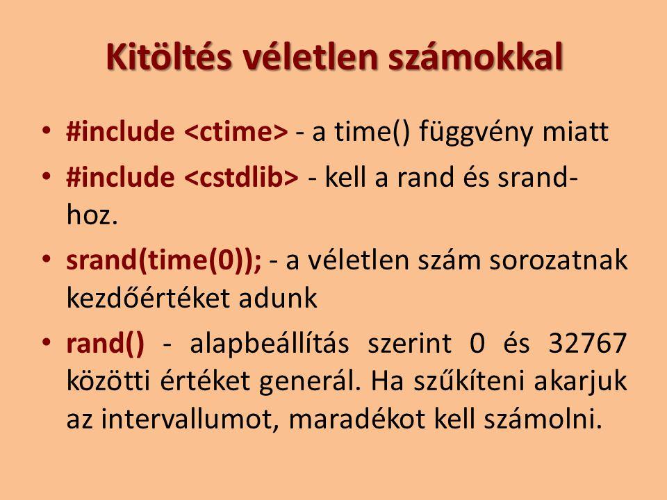 Kitöltés véletlen számokkal #include - a time() függvény miatt #include - kell a rand és srand- hoz. srand(time(0)); - a véletlen szám sorozatnak kezd