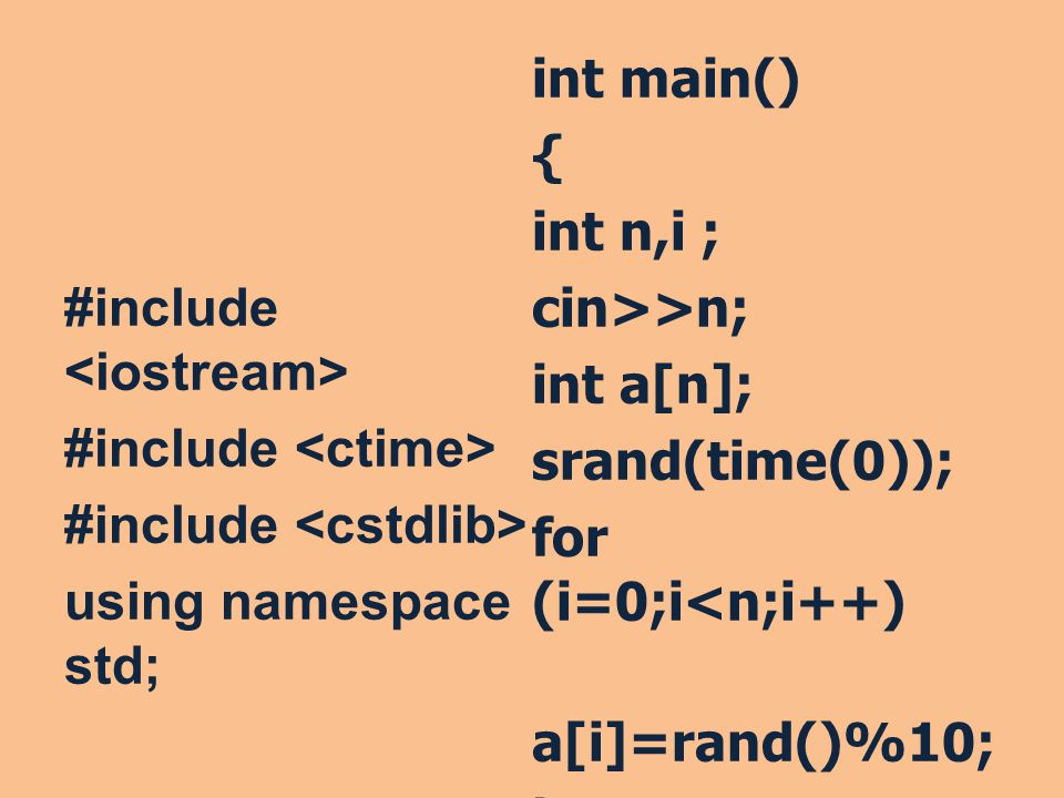 #include using namespace std; int main() { int n,i ; cin>>n; int a[n]; srand(time(0)); for (i=0;i<n;i++) a[i]=rand()%10; }