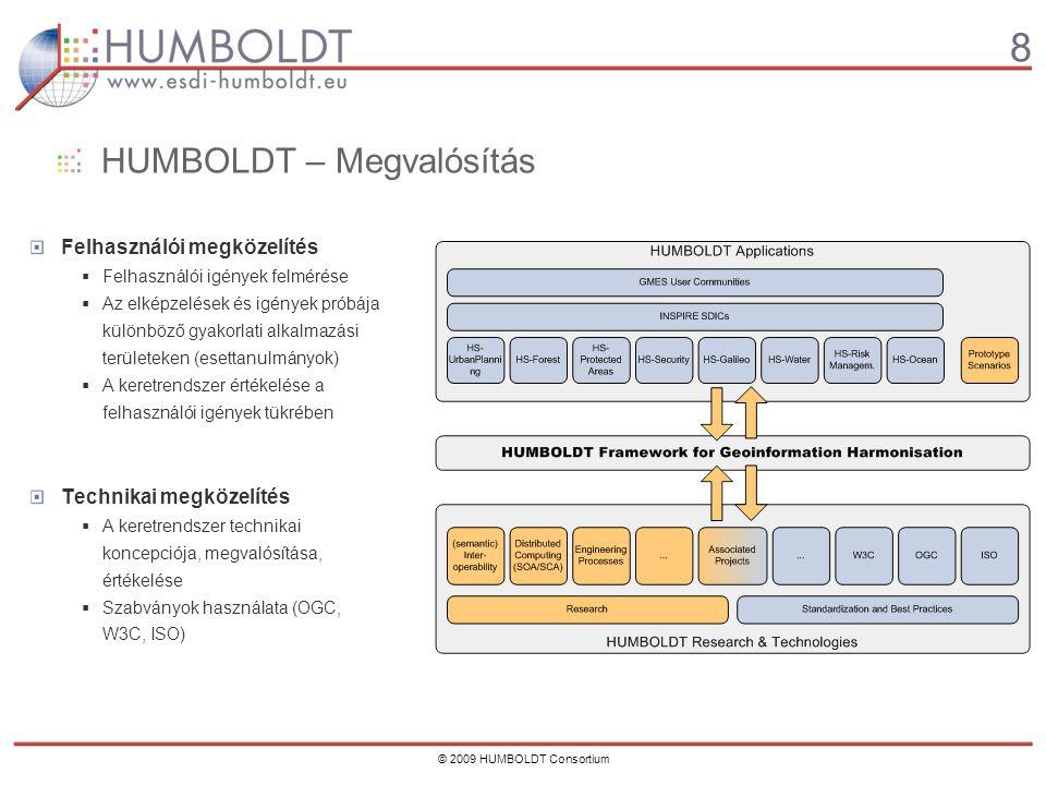 8 © 2009 HUMBOLDT Consortium HUMBOLDT – Megvalósítás Felhasználói megközelítés  Felhasználói igények felmérése  Az elképzelések és igények próbája különböző gyakorlati alkalmazási területeken (esettanulmányok)  A keretrendszer értékelése a felhasználói igények tükrében Technikai megközelítés  A keretrendszer technikai koncepciója, megvalósítása, értékelése  Szabványok használata (OGC, W3C, ISO)