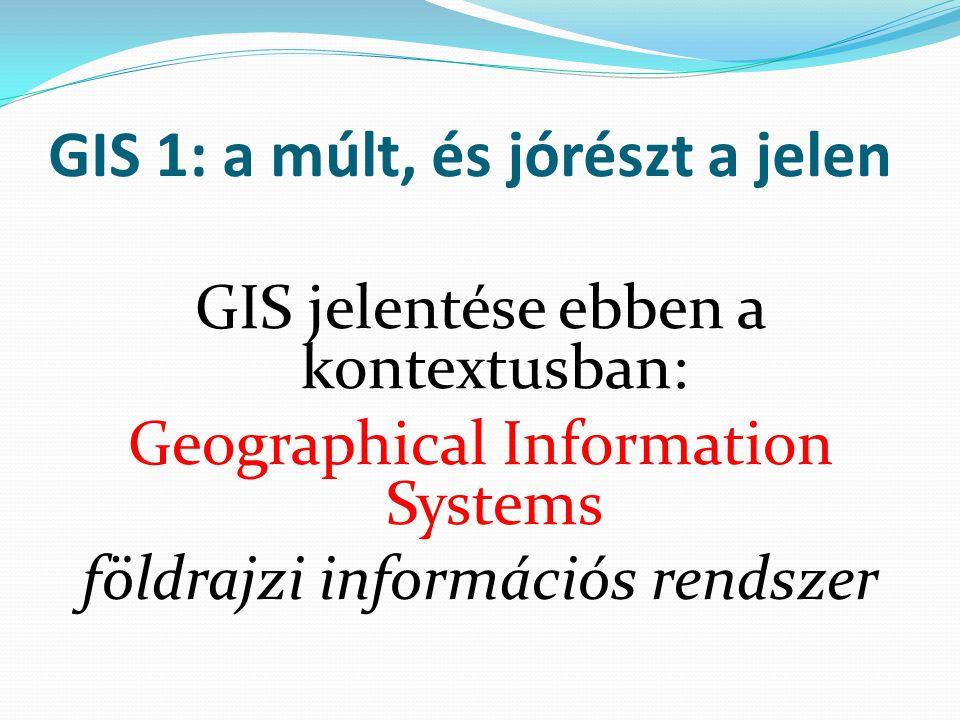 GIS 1: a múlt, és jórészt a jelen GIS jelentése ebben a kontextusban: Geographical Information Systems földrajzi információs rendszer
